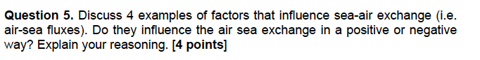 Question 5. Discuss 4 examples of factors that influence sea-air exchange (i.e. air-sea fluxes). Do they influence the air se