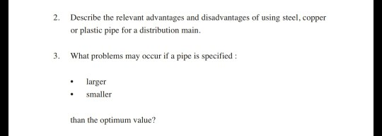 2. Describe the relevant advantages and disadvantages of using steel, copper or plastic pipe for a distribution main 3. What problems may occur if a pipe is specified larger smaller than the optimum value?