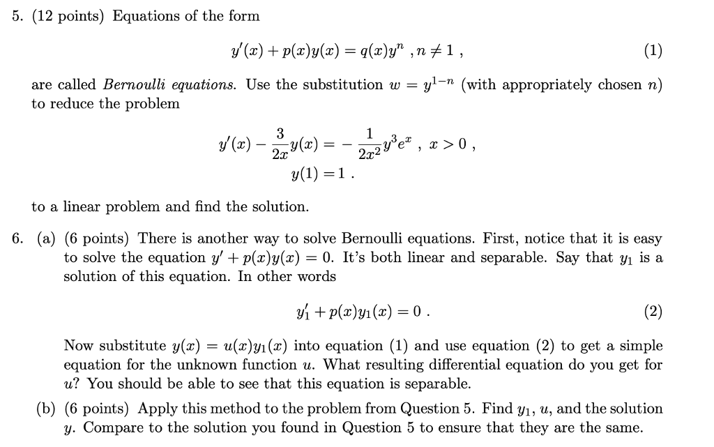 5. (12 points) Equations of the form are called Bernoulli equations. Use the substitution w-yl-n (with appropriately chosen n) to reduce the problem to a linear problem and find the solution. 6. (a) (6 points) There is another way to solve Bernoulli equations. First, notice that it is easy to solve the equation y + p(x)y(x)-0. Its both linear and separable. Say that yı is a solution of this equation. In other words Now substitute y(x) - u(x)y/i(x) into equation (1) and use equation (2) to get a simple equation for the unknown function u. What resulting differential equation do you get for u? You should be able to see that this equation is separable. (b) (6 points) Apply this method to the problem from Question 5. Find yi, u, and the solution y. Compare to the solution you found in Question 5 to ensure that they are the same.
