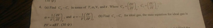 ( 10 分 ) 4. (a) Find G-C, in terms of Tor,v, andr where C,-G,),, с-(U). α-Ha,., and K= 1(2), (b) Find С.-C, for ideal gas, the state equation for ideal gas is PV = nRT . (30分)