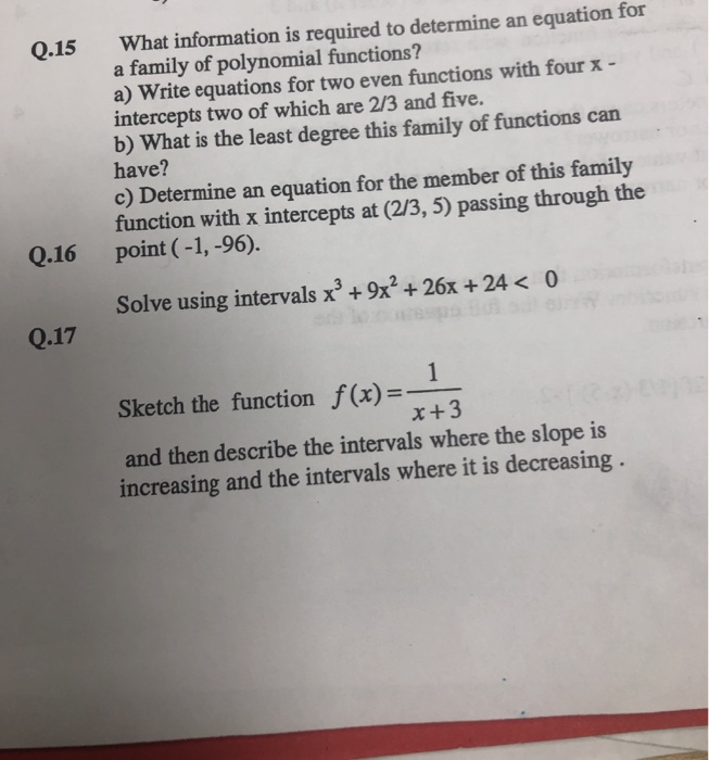 What information is required to determine an equation for a family of polynomial functions? a) Write equations for two even functions with fourx - intercepts two of which are 2/3 and five. b) What is the least degree this family of functions can have? c) Determine an equation for the member of this family function with x intercepts at (2/3, 5) passing through the point ( -1, -96). Q.15 Q.16 Solve using intervals x3 +9x2+26x +24 < 0 Q.17 Sketch the function f(x)- x+3 and then describe the intervals where the slope is increasing and the intervals where it is decreasing