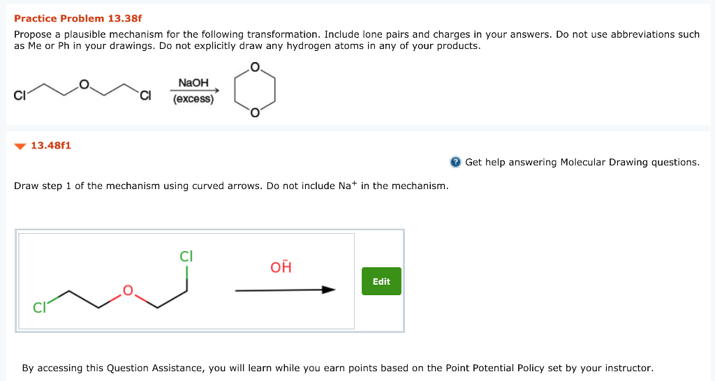 Practice Problem 13.38f Propose a plausible mechanism for the following transformation. Include lone pairs and charges in your answers. Do not use abbreviations such as Me or Ph in your drawings. Do not explicitly draw any hydrogen atoms in any of your products NaOH (excess) Cl 13.48f1 Get help answering Molecular Drawing questions. Draw step 1 of the mechanism using curved arrows. Do not include Na+ in the mechanism. Cl он Edit CI By accessing this Question Assistance, you will learn while you earn points based on the Point Potential Policy set by your instructor.