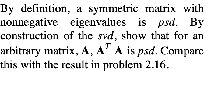 By definition, a symmetric matrix with nonnegative eigenvalues is psd. By construction of the svd, show that for an arbitrary matrix, A, A7 A is psd. Compare this with the result in problem 2.16.