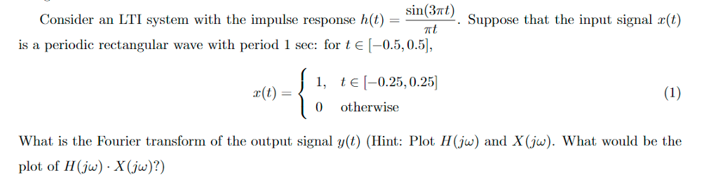sin(3xt) Consider an LTI system with the impulse response h()im hnt is a periodic rectangular wave with period Suppose that the input signal r(t) Suppose t Tt sec: for t E-0.5,0.51, )1 EI-025,0.25 0 otherwise What is the Fourier transform of the output signal y(t) (Hint: Plot H (jw) and X(jw). plot of H(jw) X(ju)?) What would be the