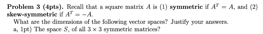Problem 3 (4pts). Recall that a square matrix A is (1) symmetric if A7-A, and (2) skew-symmetric if AT--A. What are the dimensions of the following vector spaces? Justify your answers. a, 1pt) The space S, of all 3 x 3 symmetric matrices?