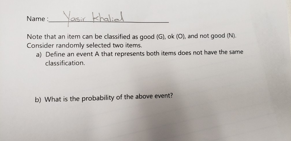 Name: Note that an item can be classified as good (G), ok (O), and not good (N) Consider randomly selected two items a) Define an event A that represents both items does not have the same classification. b) What is the probability of the above event?