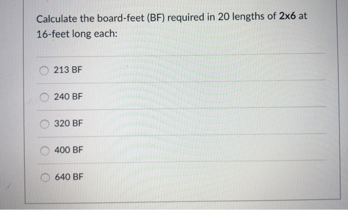 Calculate the board-feet (BF) required in 20 lengths of 2x6 at 16-feet long each: O 213 BF O 240 BF O 320 BF O 400 BF 640 BF