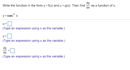 dy Write the function in the form y ffu) and u g). Then find as a function of x. Type an expression using x as the variable.) Type an expression using u as the variable.) dx Type an expression using x as the variable.)