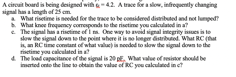 A circuit board is being designed with &= 4.2. A trace for a slow, infrequently changing signal has a length of 25 cm. a. What risetime is needed for the trace to be considered distributed and not lumped? b. What knee frequency corresponds to the risetime you calculated in a? c. The signal has a risetime of 1 ns. One way to avoid signal integrity issues is to slow the signal down to the point where it is no longer distributed. What RC (that is, an RC time constant of what value) is needed to slow the signal down to the risetime you calculated in a? The load capacitance of the signal is 20 pF^ What value of resistor should be inserted onto the line to obtain the value of RC you calculated in c? d.