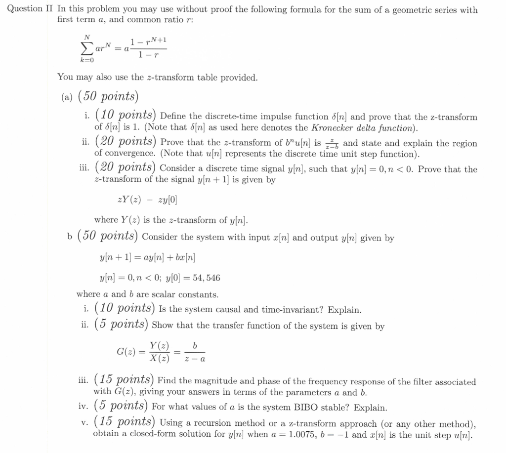 Question II In this problem you may use without proof the following formula for the sum of a geometric series with first term a, and common ratio r: N+1 ara You may also use the z-transform table provided (a) (50 points) (10 points) Define the discrete-time impulse function 6n) and prove that the z-transforn ii. (20 points) Prove that the z-transform of bnu n is and state and explain the region ii. (20 points) Consider a discrete time signal y/n], such that y/n-0,n <0. Prove that the of δ[n] is I. (Note that δ[n] as used here denotes the Kronecker delta function). of convergence. (Note that ufn] represents the discrete time unit step function) z-transform of the signal yln 1 is given by where Y(z) is the z-transform of yln] b (50 points) Consider the system with input n) and output y|n] given by y[n] = 0, n < 0; y[0] = 54, 546 where a and b are scalar constants (10 points) Is the system causal and time-invariant? Explain i. (5 points) Show that the transfer function of the system is giver Y(z)b X(z) -a G(z) =-=- ii. (15 points) Find the magnitude and phase of the frequency response of the filter associated with G(z), giving your answers in terms of the parameters a and b iv. (5 points) For what values of a is the system BIBO stable? Explain v. (15 points) Using a recursion method or a z-transform approach (or any other method), obtain a closed-form solution for y[n] when a-1.0075, b--1 and x[n] is the unit step u[n]