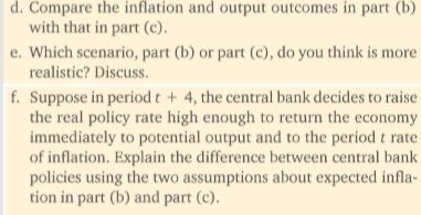 d. Compare the inflation and output outcomes in part (b) e. Which scenario, part (b) or part (c), do you think is more f. Suppose in period t4, the central bank decides to raise with that in part (c). realistic? Discuss the real policy rate high enough to return the economy immediately to potential output and to the period t rate of inflation. Explain the difference between central bank policies using the two assumptions about expected infla- tion in part (b) and part (c).