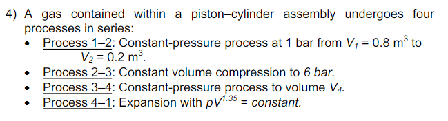 4) A gas contained within a piston-cylinder assembly undergoes four processes in series: Process 1-2: Constant-pressure process at 1 bar from V, 0.8 m3 to V2 0.2 m Process 2-3: Constant volume compression to 6 bar Process 3-4: Constant-pressure process to volume V4. Process 4-1: Expansion with pVconstant 1.35