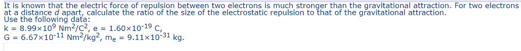 It is known that the electric force of repulsion between two electrons is much stronger than the gravitational attraction. For two electrons at a distance d apart, calculate the ratio of the size of the electrostatic repulsion to that of the gravitational attraction at a disance d apart, calculate the ratio of the size of the electrostatic repulsion to that of the gravitational attraction Use the following data: k-8.99x 109 Nm2/C2, e-1.60x10-19 C, G-6.67x10-11 Nm2/kg2, me 9.11x10-31 kg.