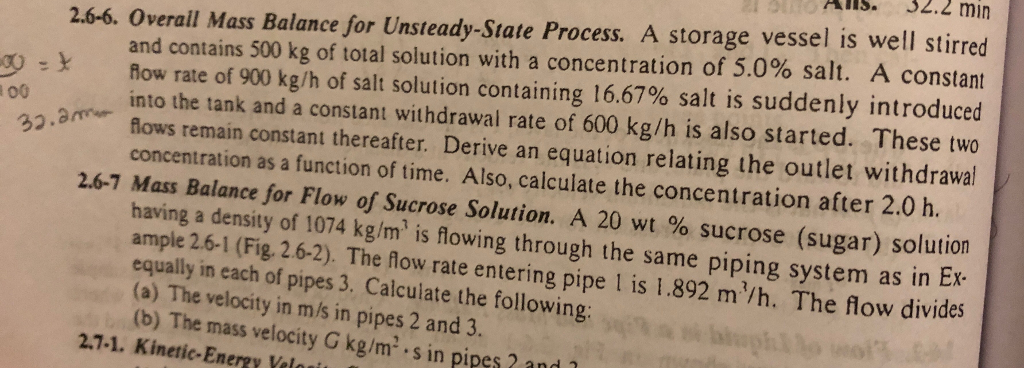 AIs.32.2 min 2.6-6. Overail Mass Balance for Unsteady-State Process. A storage vessel is well stirred and contains 500 kg of total solution with a concentration of 5.0% salt. A constant 00 = y now rate of 900 kg/h of salt solution containing 16.67% salt is suddenly introduced into the tank and a constant withdrawal rate of 600 kg/h is also started. These two flows remain constant thereafter. Derive an equation relating the outlet withdrawa l00 32 concentration as a function of time. Also, calculate the concentration after 2.0 h. 2.6-7 Mass Balance for Flow of Sucrose Solution. A 20 wt % sucrose (sugar) solution having a density of 1074 kg/m is flowing through the same piping system as in Ex ample 2.6-1 (Fig. 2.6-2). The flow rate entering pipe 1 is 1.892 m/h. The flow divides equally in each of pipes 3. Calculate the following: (a) The velocity in m/s in pipes 2 and 3. (b) The mass velocity G kg/m-, s in pipes 2 and 2.7-1. Kinetic-Energy Veloui