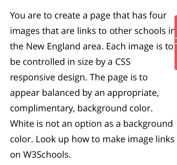 You are to create a page that has four images that are links to other schools in the New England area. Each image is to be controlled in size by a CSS responsive design. The page is to appear balanced by an appropriate, complimentary, background color. White is not an option as a background color. Look up how to make image links on W3Schools.