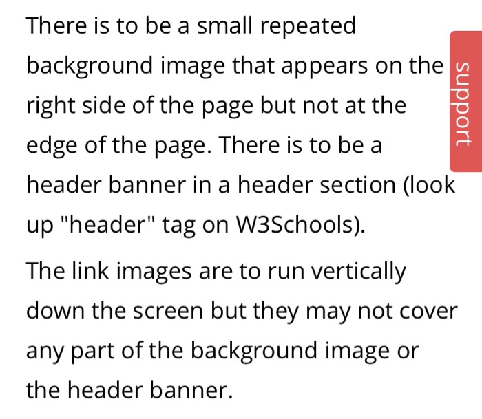 There is to be a small repeated background image that appears on the right side of the page but not at the edge of the page. There is to be a header banner in a header section (look up header tag on W3Schools). The link images are to run vertically down the screen but they may not cover any part of the background image or the header banner.