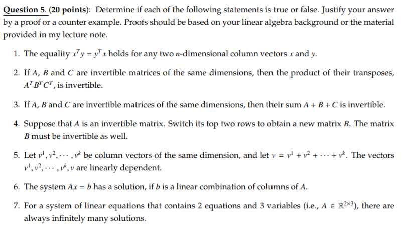 Question 5.(20 points): Determine if each of the following statements is true or false. Justify your answer by a proof or a counter example. Proofs should be based on your linear algebra background or the material provided in my lecture note. 1. The equality x, утх holds for any twon-dimensional column vectors randy. 2. If A, B and C are invertible matrices of the same dimensions, then the product of their transposes, ABC, is invertible. 3. If A, B and C are invertible matrices of the same dimensions, then their sum AB+C is invertible. 4. Suppose that A is an invertible matrix. Switch its top two rows to obtain a new matrix B. The matrix B must be invertible as well. Let vi,,2 ,VA be column vectors of the same dimension, and let v-ył + v are linearly dependent. 5. + + ґ. The vectors 7. For a system of linear equations that contains 2 equations and 3 variables (ie, A E R), there are always infinitely many solutions.