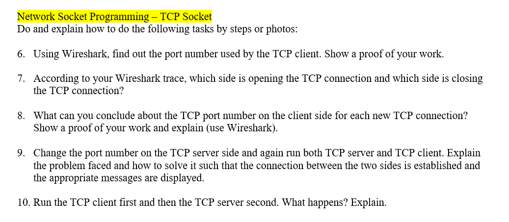 Network Socket Programming - TCP Socket Do and explain how to do the following tasks by steps or photos 6. Using Wireshark, find out the port number used by the TCP client. Show a proof of your work. 7. According to your Wireshark trace, which side is opening the TCP connection and which side is closing the TCP connection? What can you conclude about the TCP port number on the client side for each new TCP connection? Show a proof of your work and explain (use Wireshark) 8. Change the port number on the TCP server side and again run both TCP server and TCP client. Explain the problem faced and how to solve it such that the connection between the two sides is established and the appropriate messages are displayed. 9. 10. Run the TCP client first and then the TCP server second. What happens? Explain.