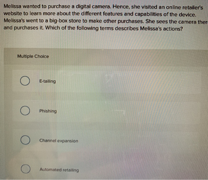 Melissa wanted to purchase a digital camera. Hence, she visited an online retailers website to learn more about the different features and capabilities of the device. Melissas went to a big-box store to make other purchases. She sees the camera ther and purchases it Which of the following terms describes Melissas actions? Multiple Choice E-tailing Phishing Channel expansion Automated retailing