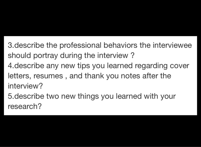 3.describe the professional behaviors the interviewee should portray during the interview? 4.describe any new tips you learne