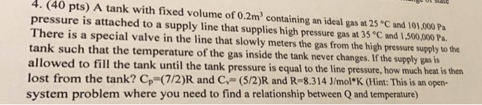 4. (40 pts) A tank with fixed volume of 0.2m2 containing an ideal gas at 25 C and 101,000 Pa pressure is attached to a supply