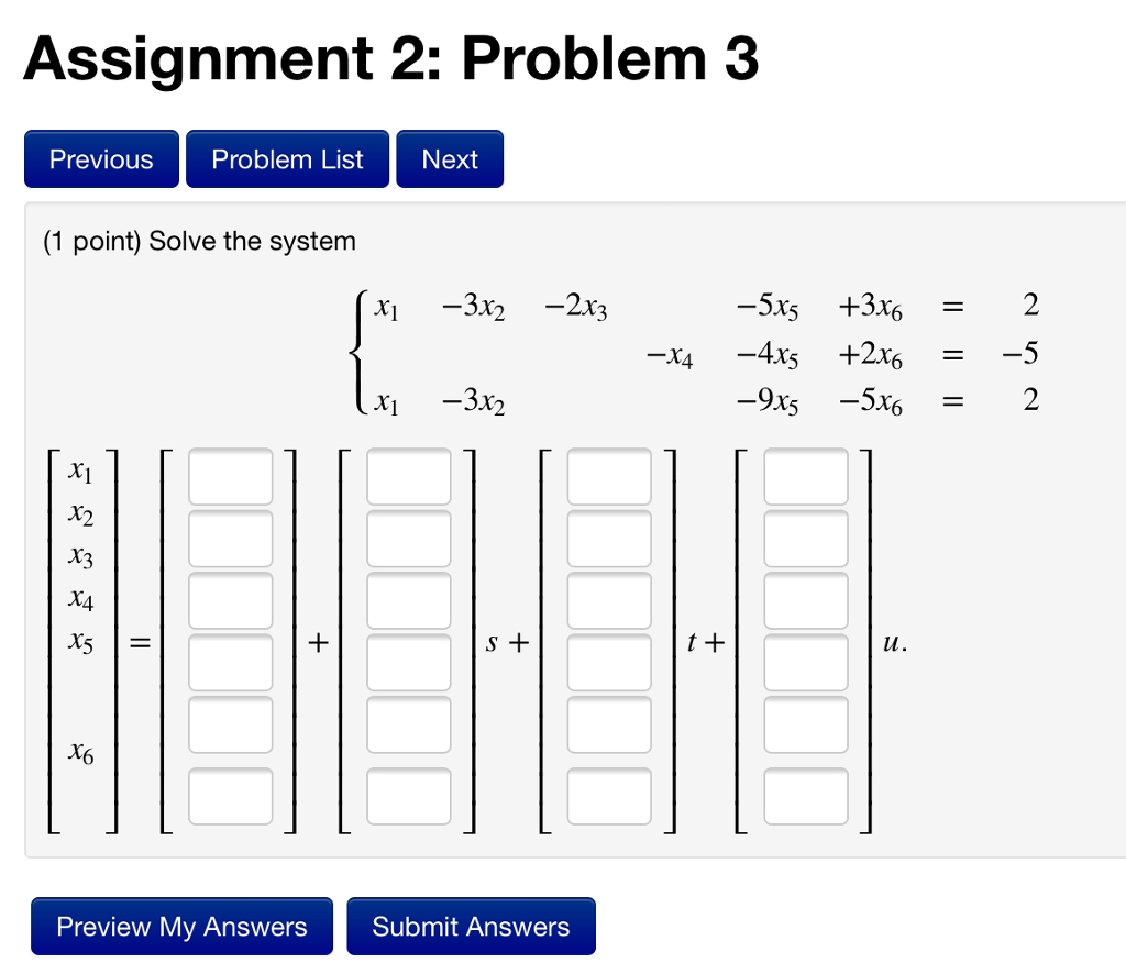 Assignment 2: Problem 3 Previous Problem List Next (1 point) Solve the system -3x2-2 -5xs 362 -312 X1 Ху X3 X4 t + Preview My Answers Submit Answers
