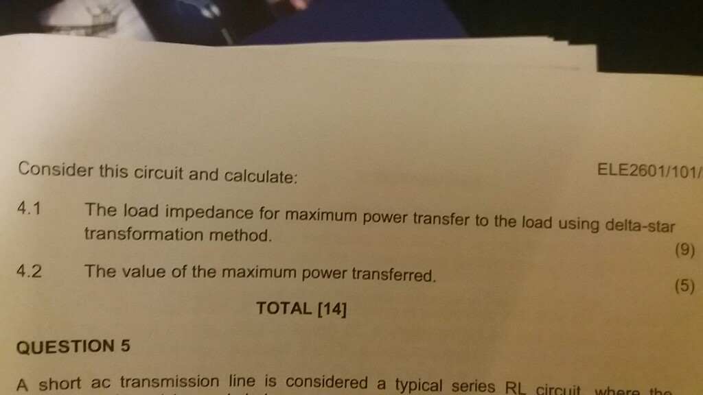 Consider this circuit and calculate: ELE2601/101/ The load impedance for maximum power transfer to the load using delta-star transformation method. 4.1 4.2 The value of the maximum power transferred. TOTAL [14] QUESTION 5 A short ac transmission line is considered a typical series RL circuit w th