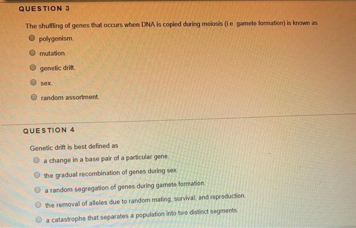 QUESTION 3 The shufling of genes that occurs when DNA is copied during meiosis (ie. gamete formation) is known as O polygenism. mutation O genetic drift O sex. O random assortment QUESTION 4 Genetic drift is best defined as O a change in a base pair of a particular gene O the gradual recombination of genes during sex O a random segregation of genes during gamete formation O the removal of alleles due to random mating, survival, and reproduction. Oa catastrophe that separates a population into two distinct segments.