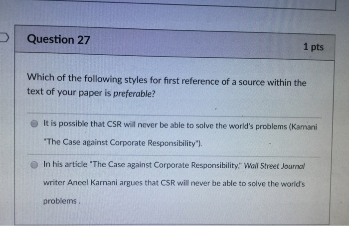 Question 27 1 pts Which of the following styles for first reference of a source within the text of your paper is preferable? O It is possible that CSR will never be able to solve the worlds problems (Karnani The Case against Corporate Responsibility). O In his article The Case against Corporate Responsibility: Wall Street Journal writer Aneel Karnani argues that CSR will never be able to solve the worlds problems.