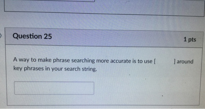 Question 25 1 pts A way to make phrase searching more accurate is to use[ key phrases in your search string.
