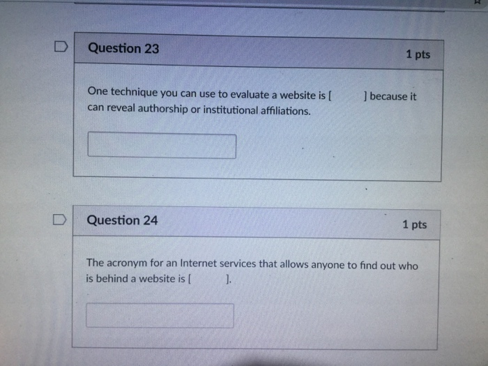 DQuestion 23 1 pts One technique you can use to evaluate a website is [ can reveal authorship or institutional affiliations ] because it DQuestion 24 1 pts The acronym for an Internet services that allows anyone to find out who is behind a website is [ 1.