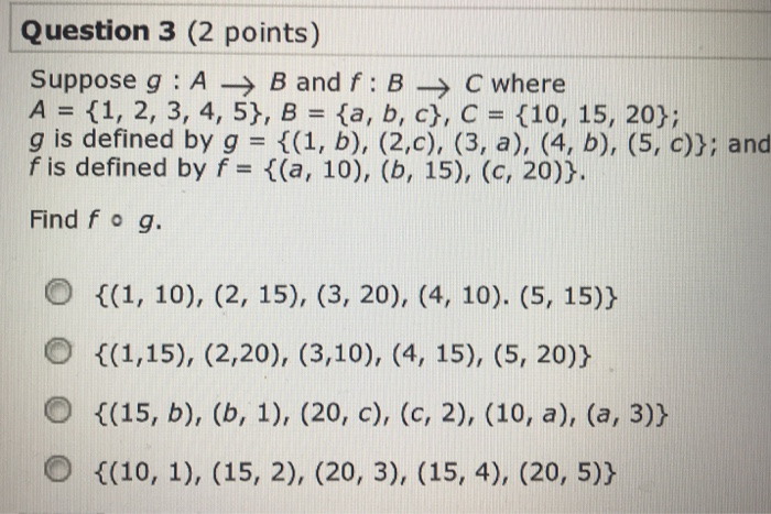 Question 3 (2 points) Suppose g ABand f BC where A (1, 2, 3, 4, 5), B (a, b, c), C (10, 15, 20); g is defined by g ((1, b), (2,c), (3, a), (4, b), (5, c)y; and f is defined by f (a, 10), (b, 15), (c, 20) Find f o g. O t(1, 10), (2, 15), (3, 20), (4, 10). (5, 15)y С 14,15), (2,20), (3,10), (4,15), (5, 20)) O ((10, 1), (15, 2), (20, 3), (15, 4), (20, 5)