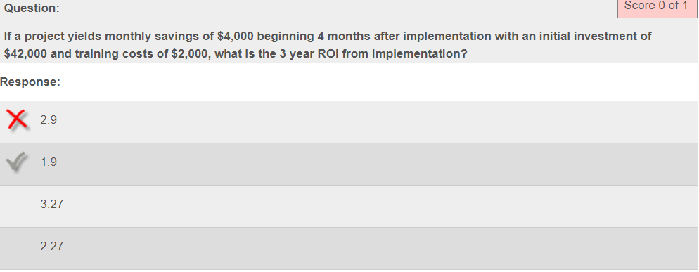 Score O of 1 Question If a project yields monthly savings of $4,000 beginning 4 months after implementation with an initial investment of $42,000 and training costs of $2,000, what is the 3 year ROI from implementation? Response 2.9 1.9 3.27 2.27