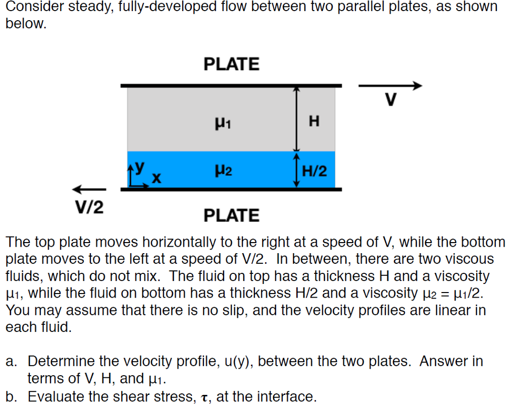 Consider steady, fully-developed flow between two parallel plates, as shown below PLATE μι H2 H/2 V/2 PLATE The top plate moves horizontally to the right at a speed of V, while the bottom plate moves to the left at a speed of V/2. In between, there are two viscous fluids, which do not mix. The fluid on top has a thickness H and a viscosity μι , while the fluid on bottom has a thickness H/2 and a viscosity μ2-μ1/2. You may assume that there is no slip, and the velocity profiles are linear in each fluid. a. Determine the velocity profile, u(y), between the two plates. Answer in terms of V, H, and μι. b. Evaluate the shear stress, T, at the interface
