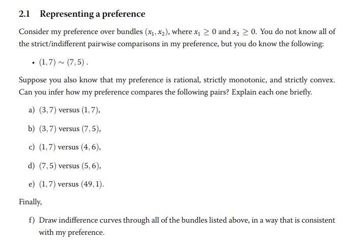 2.1 Representing a preference Consider my preference over bundles (x1,x2), where x0 andx20. You do not know all of nt pairwise comparisons in my preference, but you do know the following: Suppose you also know that my preference is rational, strictly monotonic, and strictly convex Can you infer how my preference compares the following pairs? Explain each one briefly. a) (3,7) versus (1,7), b) (3,7) versus (7,5), c) (1,7) versus (4,6), d) (7,5) versus (5,6) e) (1,7) versus (49,1 inall, f) Draw indifference curves through all of the bundles listed above, in a way that is consistent with my preference