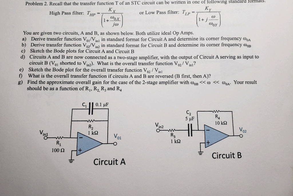 Problem 2. Recall that the transfer function T of an STC circuit can be written in one of tollowing standard formals High Pass filter: THp or Low Pass filter: TiP a) CO OY You are given two circuits, A and B, as shown below. Both utilize ideal Op Amps. a) Derive transfer function VoIVini in standard format for Circuit A and determine its corner frequency OOA b) Derive transfer function Voz/Vin2 in standard format for Circuit B and determine its corner frequency oop c) Sketch the Bode plots for Circuit A and Circuit B d) Circuits A and B are now connected as a two-stage amplifier, with the output of Circuit A serving as input to circuit B (Vo1 shorted to Vin2). What is the overall transfer function Vo/ Vinl? e) Sketch the Bode plot for the overall transfer function Vo2 Vinl f) What is the overall transfer function if circuits A and B are reversed (B first, then A)? g) Find the approximate overall gain for the case of the 2-stage amplifier with ω0B << ω << ω0A. Your result should be as a function of Ri, R2, R3 and R, GII 0.1 μF C2 10 kS2 V02 in1 1 kS2 Vo1 R1 100Ω Circuit B Circuit A