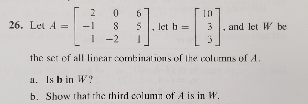 10 5|,let b-31, and let W be 26. Let A =|-1 8 1 -2 1 8 5, let b - the set of all linear combinations of the columns of A a. Is b in W? b. Show that the third column of A is in W.