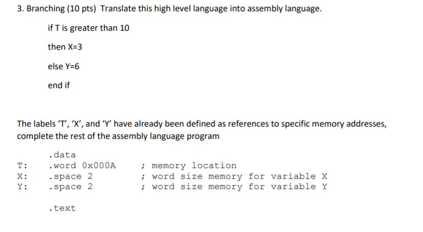 3. Branching (10 pts) Translate this high level language into assembly language. if T is greater than 10 then X-3 else Y-6 end if The labels T,X, and Y have already been defined as references to specific memory addresses, complete the rest of the assembly language program . data memory location T: Word 0x000A X: space 2 Y: space 2 : word size memory for variable x word size memory for variable Y text