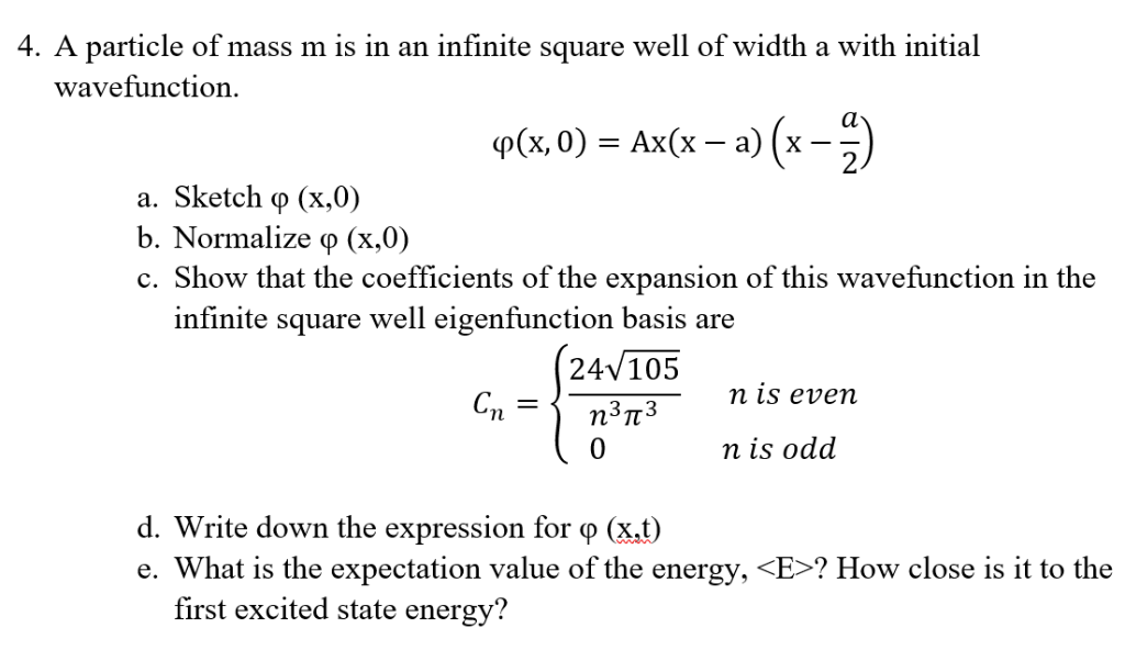 4. A particle of mass m is in an infinite square well of width a with initial wavefunction. φ(x,0) Ax(x-a)6-2) a. Sketch φ (x