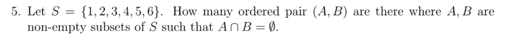 5. Let S (1,2,3,4,5, 6. How many ordered pair (A, B) are there where A, B are non-empty subsets of S such that An B-