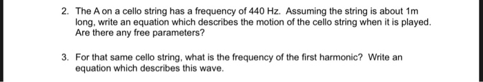 2. The A on a cello string has a frequency of 440 Hz. Assuming the string is about 1m long, write an equation which describes the motion of the cello string when it is played. Are there any free parameters? 3. For that same cello string, what is the frequency of the first harmonic? Write arn equation which describes this wave.