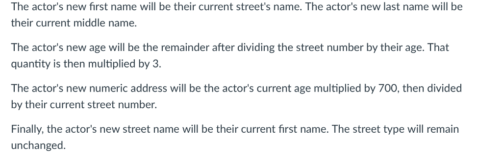 The actors new first name will be their current streets name. The actors new last name will be their current middle name. The actors new age will be the remainder after dividing the street number by their age. That quantity is then multiplied by 3. The actors new numeric address will be the actors current age multiplied by 700, then divided by their current street number. Finally, the actors new street name will be their current first name. The street type will remain unchanged.