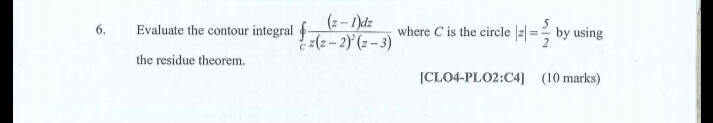 6. Evaluate the contour integral where C is the circleby using the residue theorem ICLO4-PLO2:C4] (10 marks)