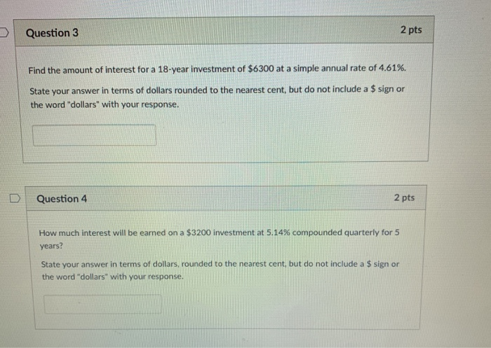 D Question 3 2 pts Find the amount of interest for a 18-year investment of $6300 at a simple annual rate of 4.61%. State your answer in terms of dollars rounded to the nearest cent, but do not include a $ sign or the word dollars with your response. DI Question 4 2 pts How much interest will be earned on a $3200 investment at 5.14% compounded quarterly for 5 years? State your answer in terms of dollars, rounded to the nearest cent, but do not include a $ sign or the word dollars with your response.
