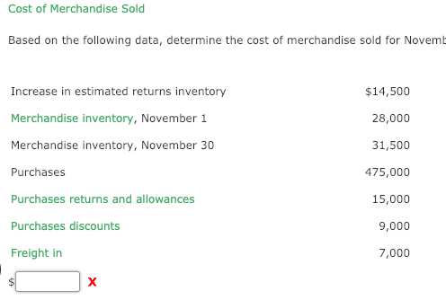 Cost of Merchandise Sold Based on the following data, determine the cost of merchandise sold for Novemt Increase in estimated returns inventory Merchandise inventory, November 1 Merchandise inventory, November 30 Purchases Purchases returns and allowances Purchases discounts Freight in $14,500 28,000 31,500 475,000 15,000 9,000 7,000