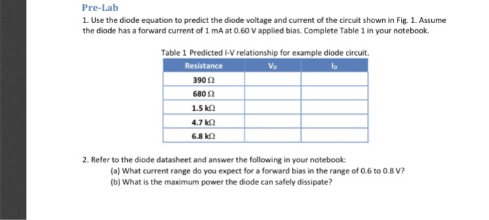 Pre-Lab 1. Use the diode equation to predict the diode voltage and current of the circuit shown in Fig. 1. Assume the diode has a forward current of 1 mA at 0.60 V applied bias. Complete Table 1 in your notebook Table 1 Predicted I-V relationship for example diode circuit Resistance 902 6802 1.5 k2 4.7 k2 6.8 k2 Vo lo 2. Refer to the diode datasheet and answer the following in your notebook: (a) What current range do you expect for a forward bias in the range of 0.6 to 0.8 V? (b) What is the maximum power the diode can safely dissipate?