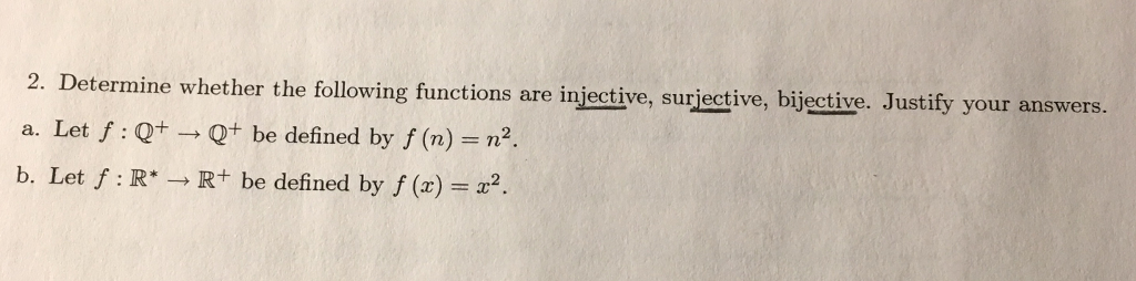 2. Determine whether the following functions are injective, surjective, bijective. Justify your answers. a. Let f: Qt Q+ be defined by f (n) n2 b. Let f: R R+ be defined byf ()2