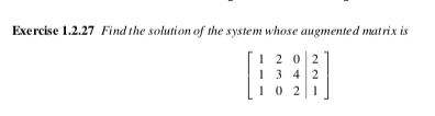 Exercise 1.2.27 Find the solution of the system whose augmented matrix is 12 0 2 13 42 10 2