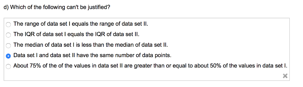 d) Which of the following cant be justified? The range of data set I equals the range of data set Il The IQR of data set I equals the IQR of data set ll The median of data set is less than the median of data set ll -〉 . o Data set I and data set II have the same number of data points. About 75% of the of the values in data set 11 are greater than or equal to about 50% of the values in data set l.