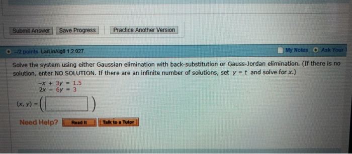 Submit Answer Save Progress Practice Another Version 0 -2 points LarLinAlg8 1.2.027 B My Notes O Ask Your Solve the system using either Gaussian elimination with back-substitution or Gauss-Jordan elimination. (If there is no solution, enter NO SOLUTION. If there are an infinite number of solutions, set y = t and solve for x.) -x + 3y 1.5 2x-6y 3 Need Help?ReadITalk to a Tuter.